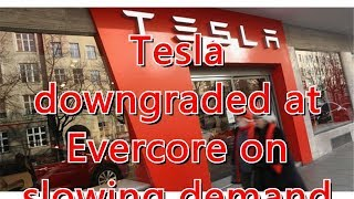 Tesla downgraded at Evercore on slowing demand across all models