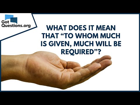 What does to whom much is given, much will be required, mean (Luke 12:48)?  GotQuestions.org