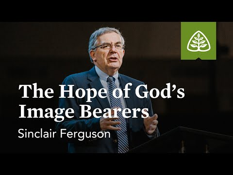 Sinclair Ferguson: The Hope of Gods Image Bearers