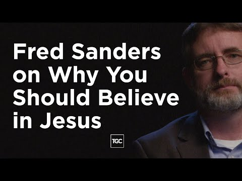 Fred Sanders on Why You Should Believe in Jesus