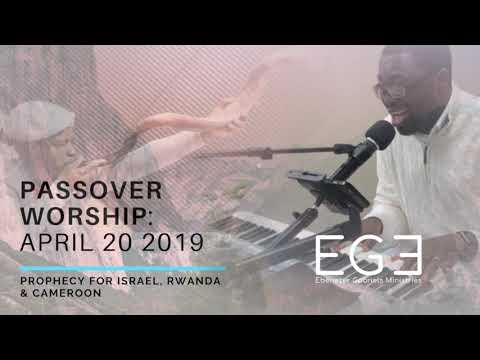Passover Worship April 20 2019  Prophecy & Intercession for Israel, Rwanda & Cameroon