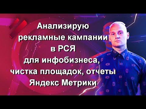 Часть 15 Анализирую рекламные кампании в РСЯ для инфобизнеса, чистка площадок, отчеты Яндекс Метрики