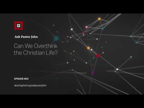 Can We Overthink the Christian Life? // Ask Pastor John