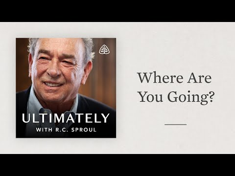 Where Are You Going?: Ultimately with R.C. Sproul