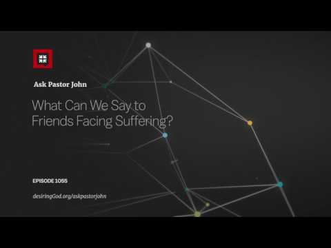 What Can We Say to Friends Facing Suffering? // Ask Pastor John