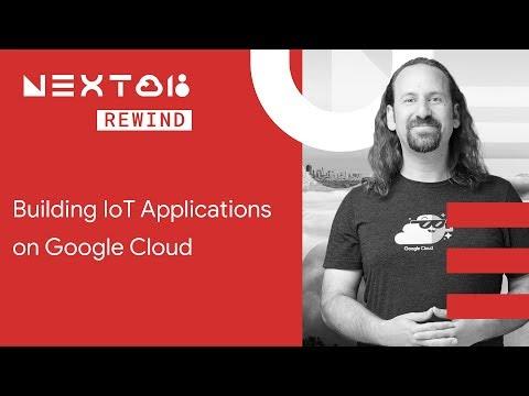 Building IoT Applications on Google Cloud (Next Rewind '18)