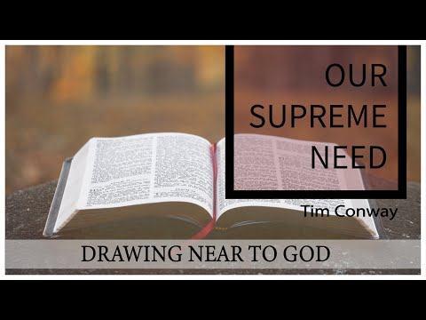 Drawing Near to God, Our Supreme Need - Tim Conway