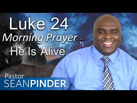 JESUS IS ALIVE - LUKE 24 - MORNING PRAYER  PASTOR SEAN PINDER