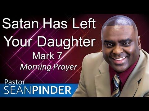 SATAN HAS LEFT YOUR DAUGHTER - MARK 7 - MORNING PRAYER  PASTOR SEAN PINDER