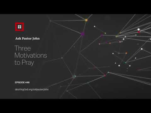 Three Motivations to Pray // Ask Pastor John