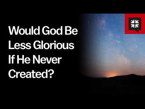 Would God Be Less Glorious If He Never Created? // Ask Pastor John
