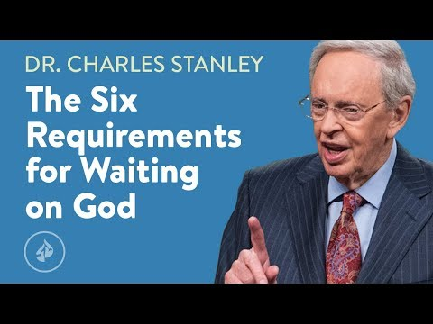 The Six Requirements for Waiting on God  Dr. Charles Stanley