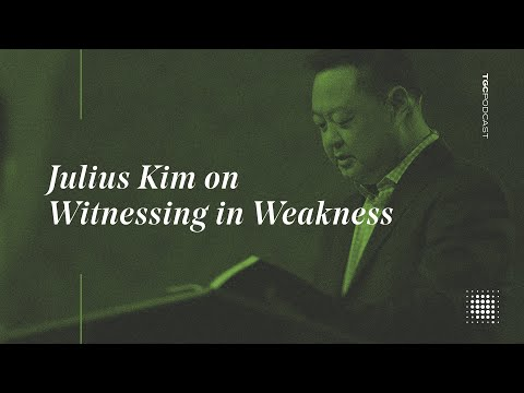 Julius Kim on Witnessing in Weakness  TGC Podcast