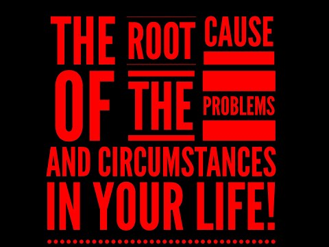 THE ROOT CAUSE OF THE PROBLEMS AND CIRCUMSTANCES IN YOUR LIFE!