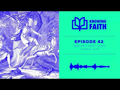 Absalom's Daddy Issues: 2 Samuel 14-20 (Ep. 42)  Knowing Faith Podcast