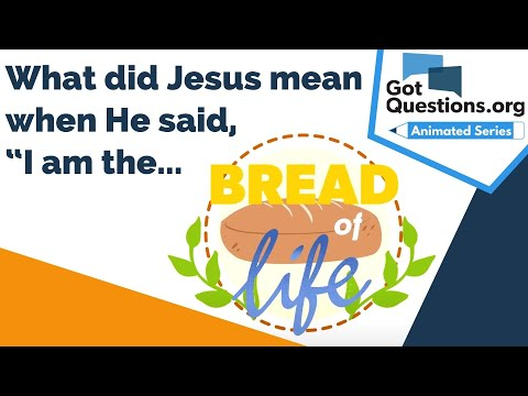 What did Jesus mean when He said, I am the Bread of Life (John 6:35)?