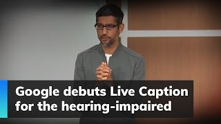 Google debuts Live Caption for the hearing-impaired