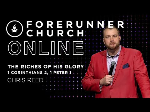 The Riches of His Glory (1 Corinthians 2, 1 Peter 1)  Guest Speaker Chris Reed  Forerunner Church