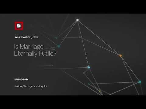 Is Marriage Eternally Futile? // Ask Pastor John