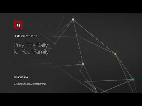Pray This Daily for Your Family // Ask Pastor John
