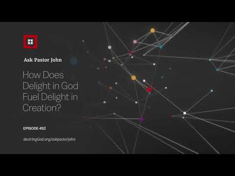 How Does Delight in God Fuel Delight in Creation? // Ask Pastor John