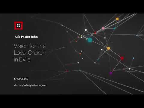 Vision for the Local Church in Exile // Ask Pastor John
