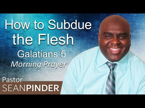 GALATIANS 5 - HOW TO SUBDUE THE FLESH - MORNING PRAYER (video)