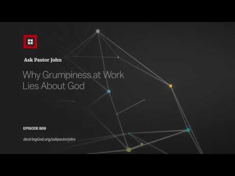Why Grumpiness at Work Lies About God // Ask Pastor John