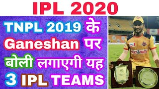 IPL 2020 :- 3 TEAMS WHO WILL TRY TO BUY TNPL 2019 STAR PLAYER GANESHAN PERIYASAMY FROM IPL AUCTION