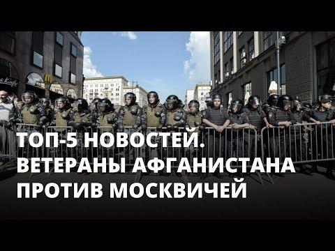 Ветеранов Афганистана выставили против протестующих москвичей. Топ-5 новостей
