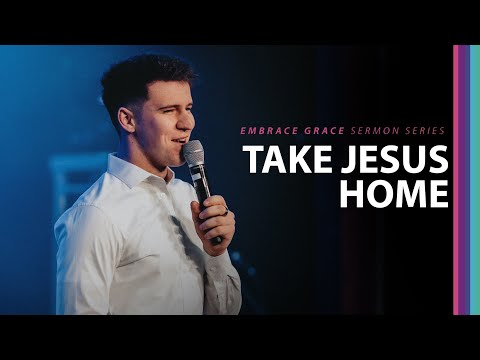 Take Jesus Home // Embrace Grace (Part 4)