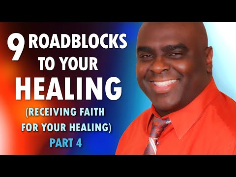 9 ROADBLOCKS to Your HEALING (receiving faith for your healing) Part 4