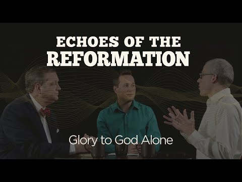 Glory to God Alone  Session 6: Echoes of the Reformation