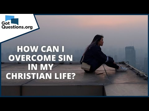 How can I overcome sin in my Christian life?  GotQuestions.org