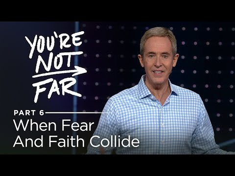 You're Not Far, Part 6: When Fear Impacts Your Faith // Andy Stanley