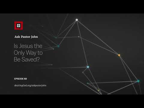 Is Jesus the Only Way to Be Saved? // Ask Pastor John
