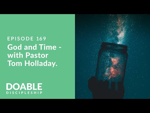 Episode 169: God and Time. A Conversation with Pastor Tom Holladay