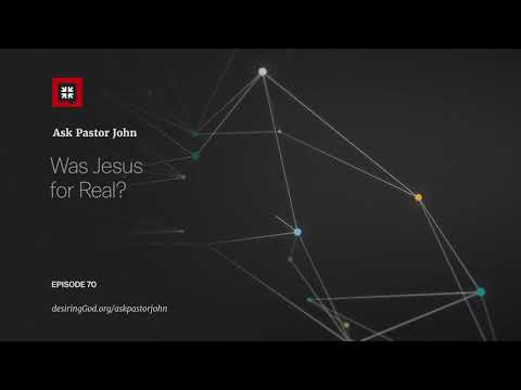 Was Jesus for Real? // Ask Pastor John