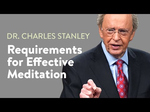 Requirements for Effective Meditation  Dr. Charles Stanley