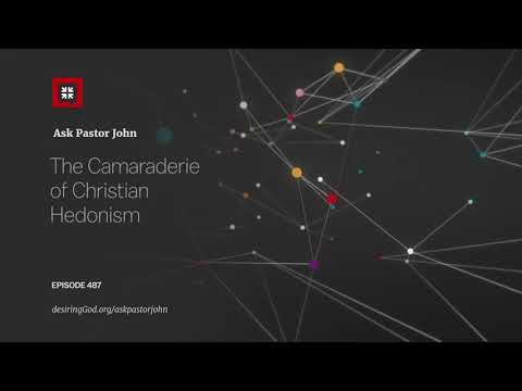 The Camaraderie of Christian Hedonism // Ask Pastor John