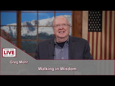 Charis Daily Live Bible Study: Walking in Wisdom - Greg Mohr - June 17, 2021