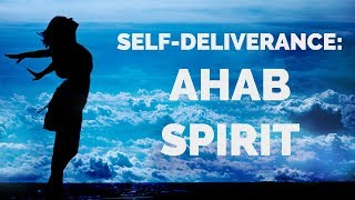 Deliverance from the Ahab Spirit | Self-Deliverance Prayers