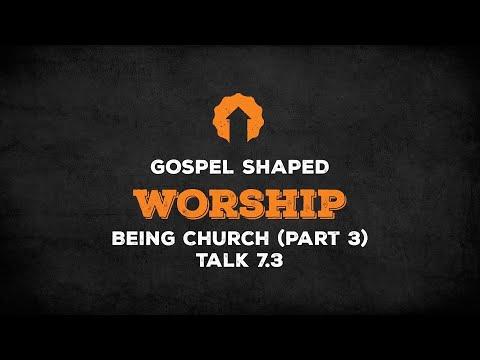 Being Church (Part 3)  Gospel Shaped Worship  Talk 7.3