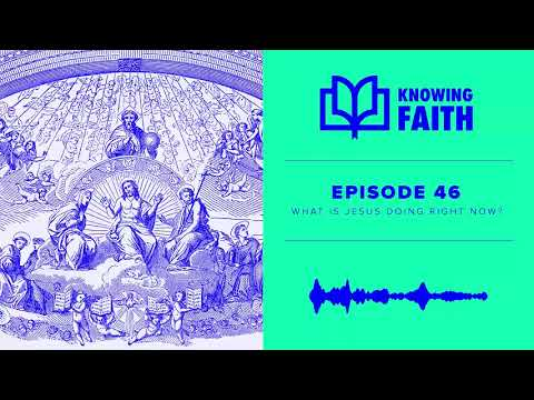 What Is Jesus Doing Right Now? (Ep. 46)  Knowing Faith Podcast