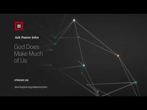 God Does Make Much of Us // Ask Pastor John
