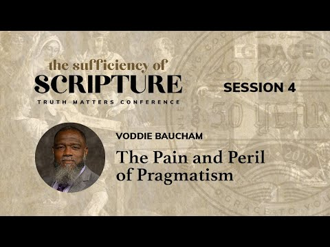 Session 4: The Pain and Peril of Pragmatism (Voddie Baucham)