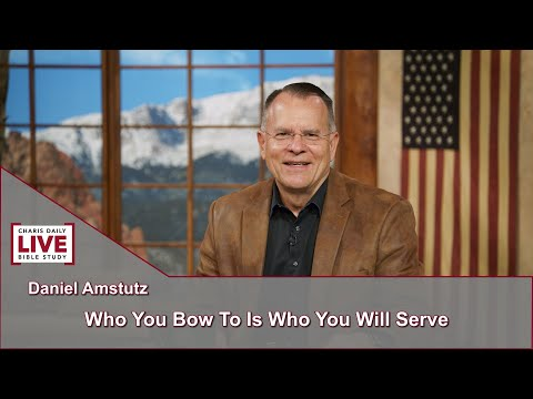 Charis Daily Live Bible Study: Who You Bow To Is Who You Will Serve - Daniel Amstutz - July 19, 2021
