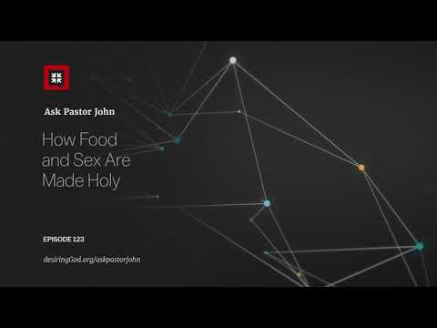 How Food and Sex Are Made Holy // Ask Pastor John