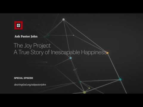The Joy Project A True Story of Inescapable Happiness // Ask Pastor John