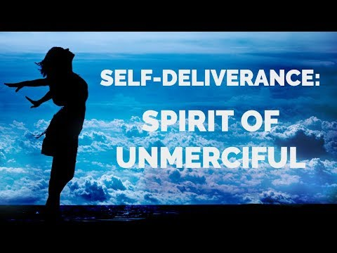 Deliverance from the Spirit of Unmerciful  Self-Deliverance Prayers